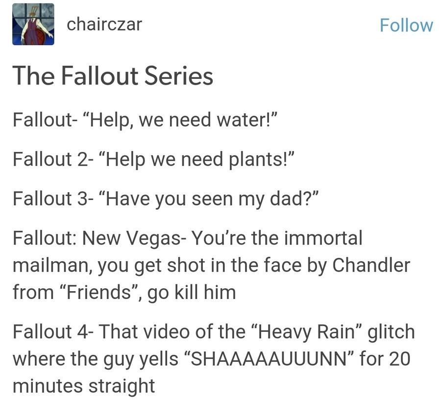 "Plot. The plot demands more hackin . charactar Follow The Fallout Series Fallout- ""Help, we need water!"" Fallout 2- ""Help we need plants!"" Fallout 3- ""Have you  i need Healing Fallout 1 2 3 4 Vegas"